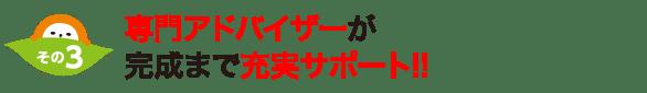 専門アドバイザーが完成まで充実サポート!!